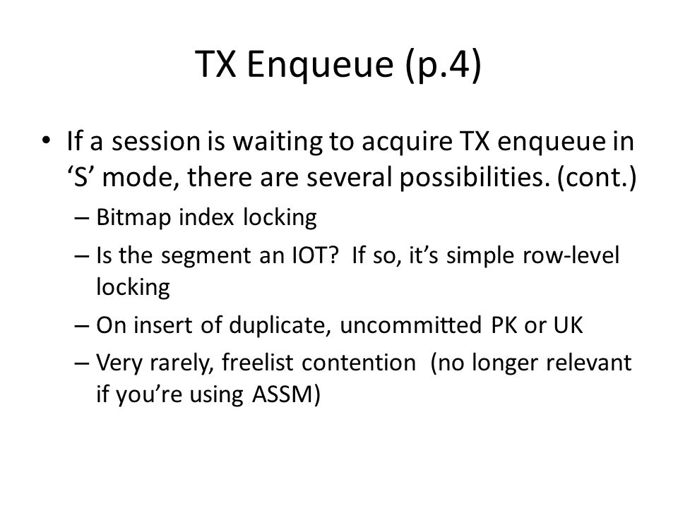 TX Enqueue (p.4) If a session is waiting to acquire TX enqueue in 'S' mode, there are several possibilities. (cont.) – Bitmap index locking – Is the s