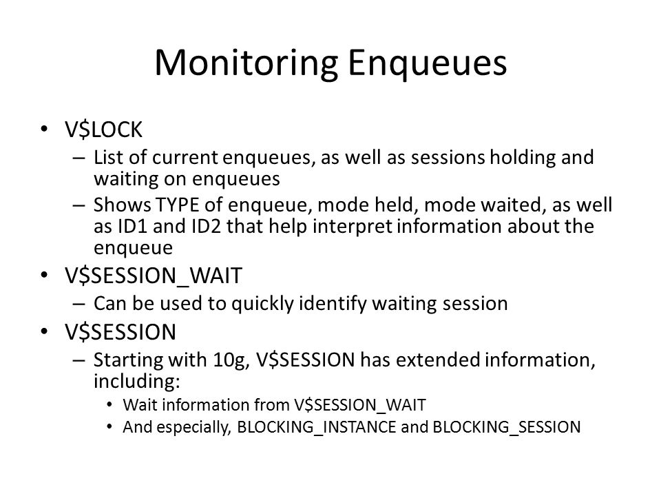 Monitoring Enqueues V$LOCK – List of current enqueues, as well as sessions holding and waiting on enqueues – Shows TYPE of enqueue, mode held, mode wa