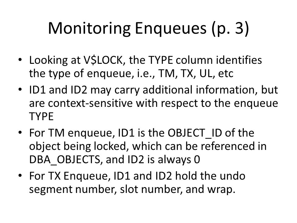 Monitoring Enqueues (p. 3) Looking at V$LOCK, the TYPE column identifies the type of enqueue, i.e., TM, TX, UL, etc ID1 and ID2 may carry additional i
