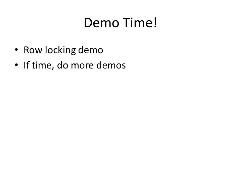 Demo Time! Row locking demo If time, do more demos