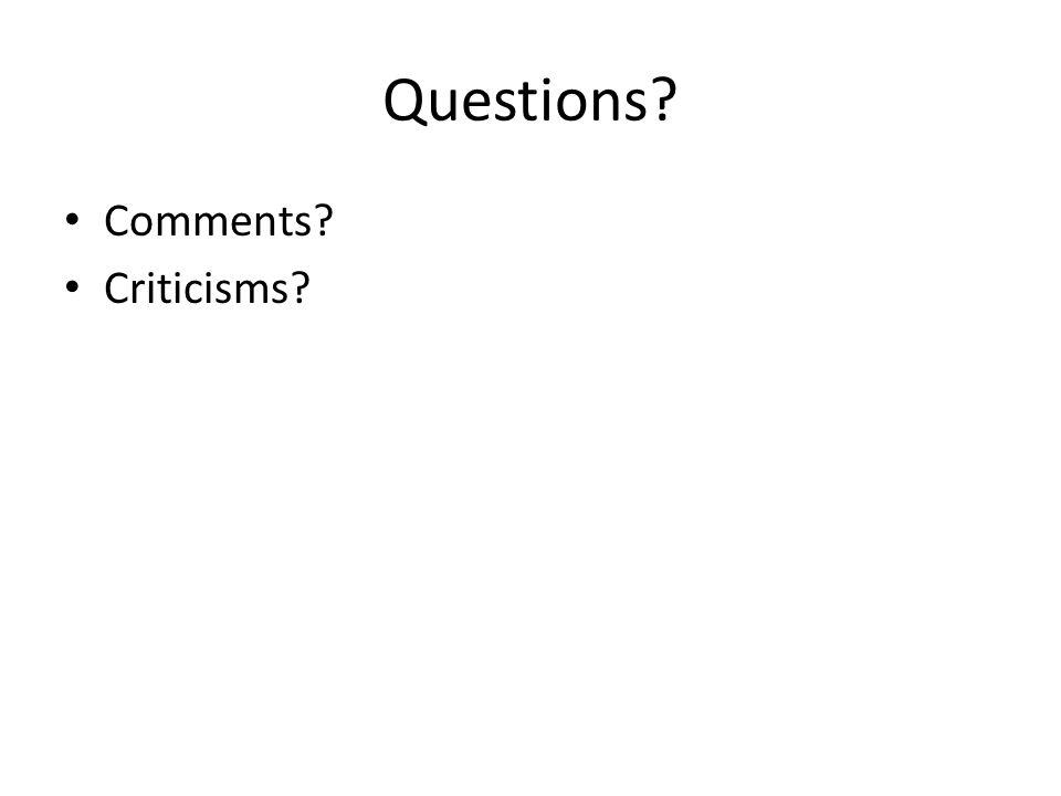 Questions? Comments? Criticisms?