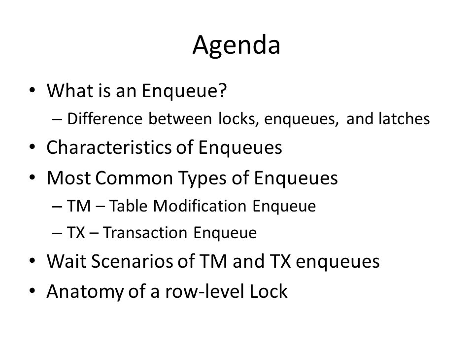 Agenda What is an Enqueue? – Difference between locks, enqueues, and latches Characteristics of Enqueues Most Common Types of Enqueues – TM – Table Mo