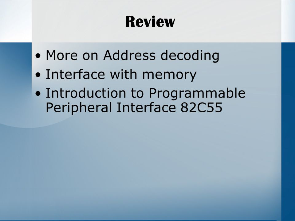 Review More on Address decoding Interface with memory Introduction to Programmable Peripheral Interface 82C55