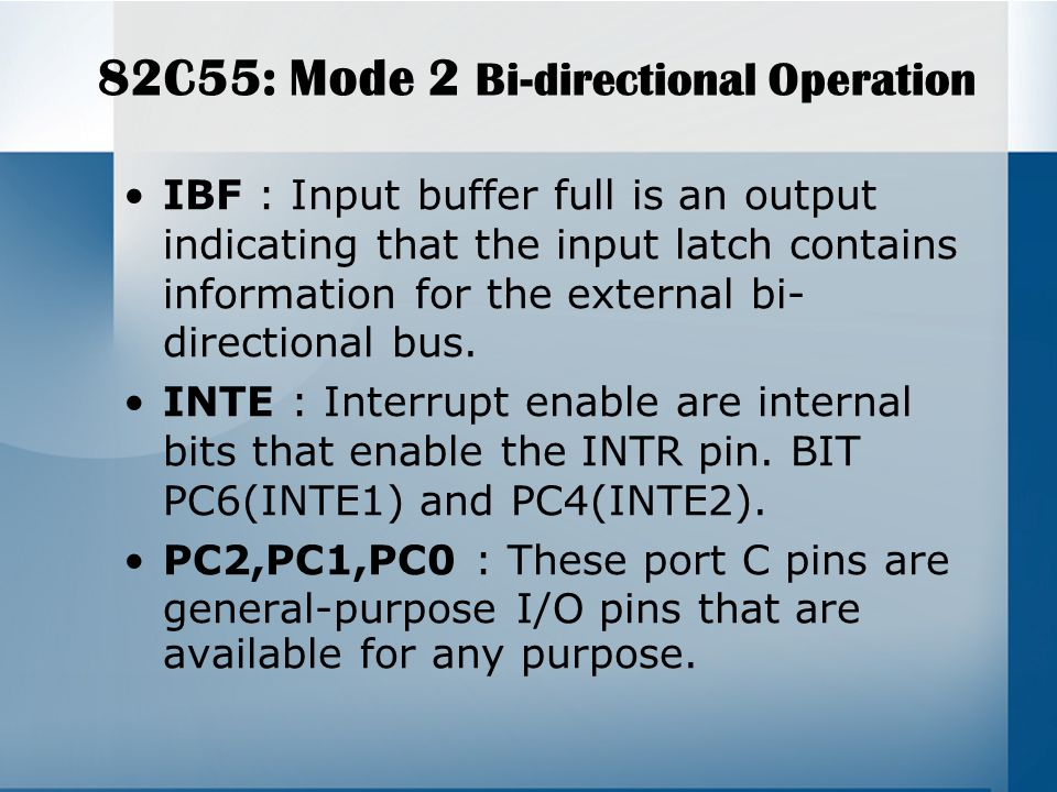 82C55: Mode 2 Bi-directional Operation IBF : Input buffer full is an output indicating that the input latch contains information for the external bi- directional bus.