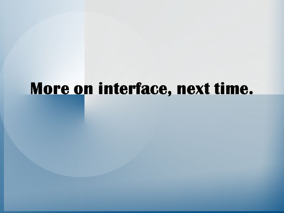 More on interface, next time.