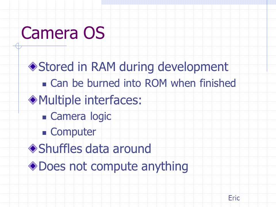 Camera OS Stored in RAM during development Can be burned into ROM when finished Multiple interfaces: Camera logic Computer Shuffles data around Does not compute anything Eric