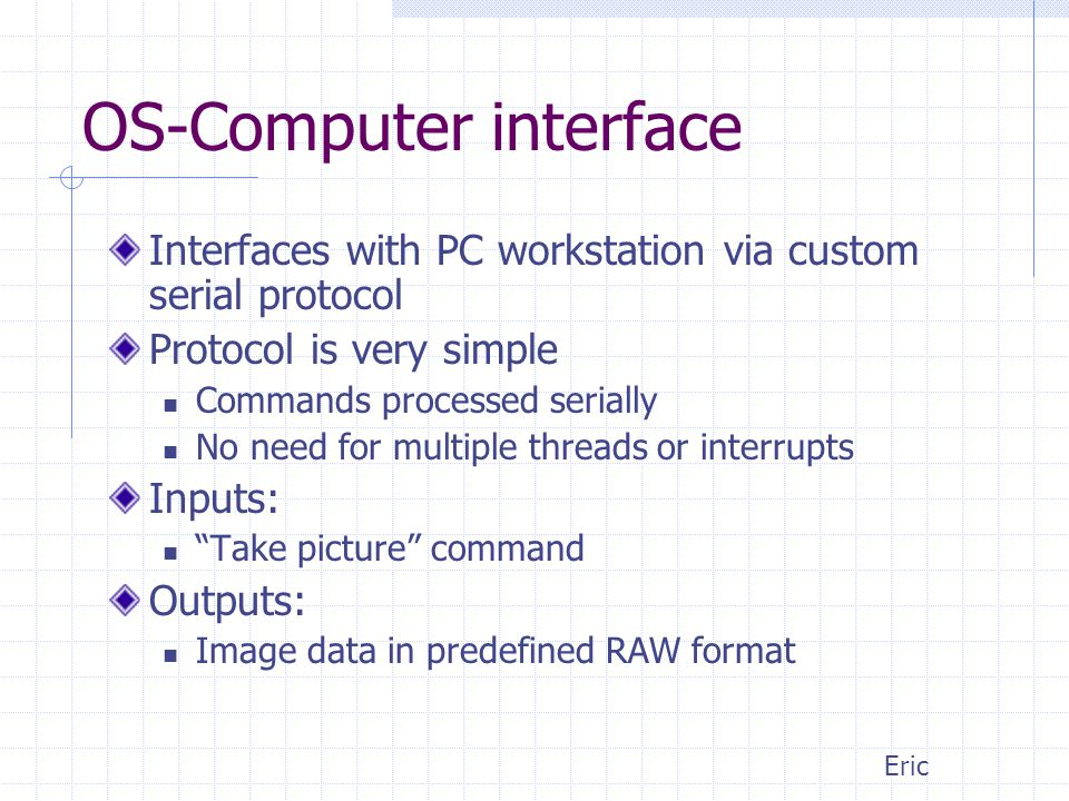 OS-Computer interface Interfaces with PC workstation via custom serial protocol Protocol is very simple Commands processed serially No need for multiple threads or interrupts Inputs: Take picture command Outputs: Image data in predefined RAW format Eric