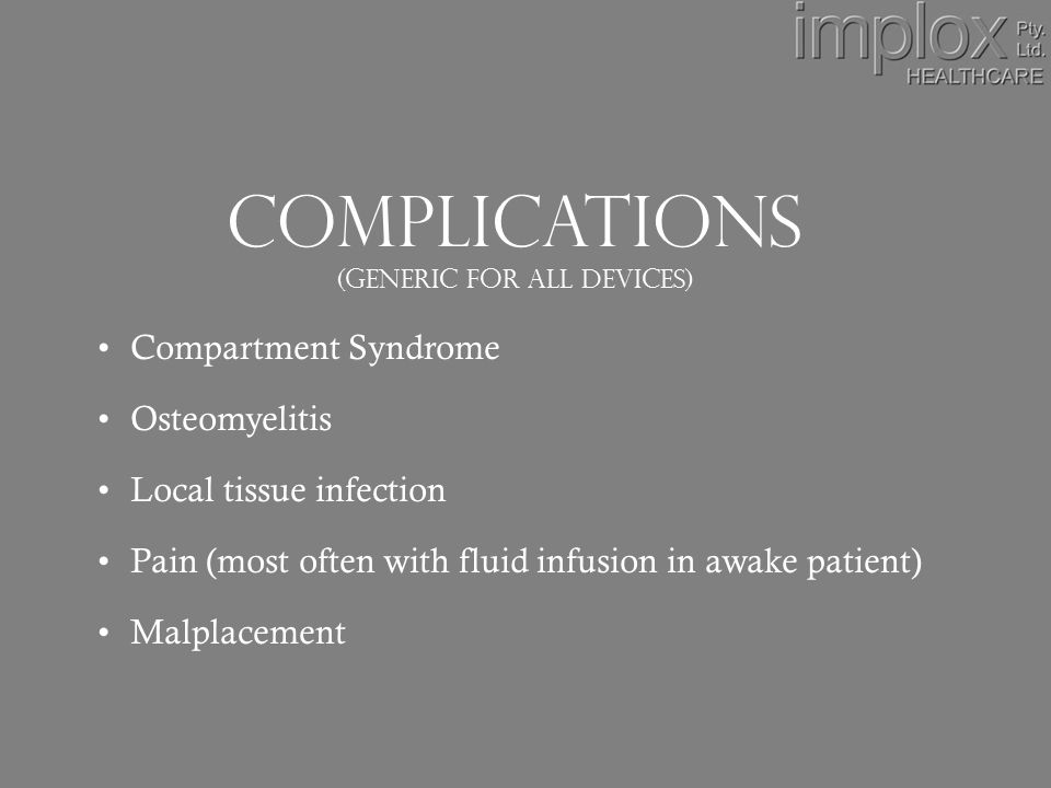 Complications (Generic for all devices) Compartment Syndrome Osteomyelitis Local tissue infection Pain (most often with fluid infusion in awake patient) Malplacement