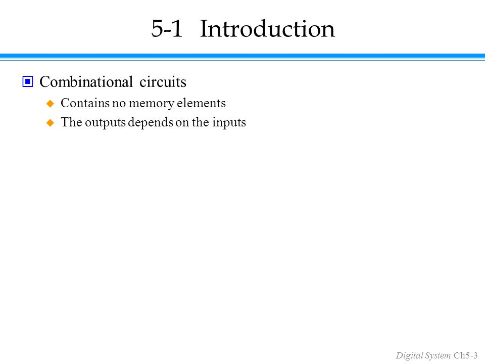 Digital System Ch5-3 5-1Introduction Combinational circuits  Contains no memory elements  The outputs depends on the inputs