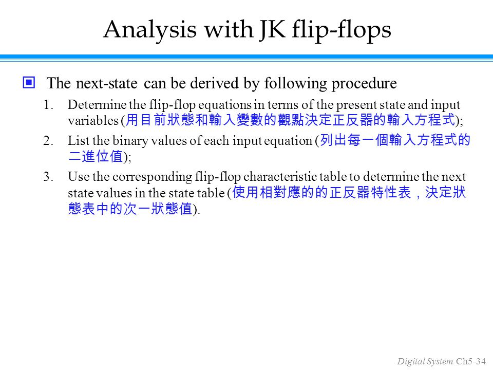 Digital System Ch5-34 Analysis with JK flip-flops The next-state can be derived by following procedure 1.Determine the flip-flop equations in terms of the present state and input variables ( 用目前狀態和輸入變數的觀點決定正反器的輸入方程式 ); 2.List the binary values of each input equation ( 列出每一個輸入方程式的 二進位值 ); 3.Use the corresponding flip-flop characteristic table to determine the next state values in the state table ( 使用相對應的的正反器特性表,決定狀 態表中的次一狀態值 ).