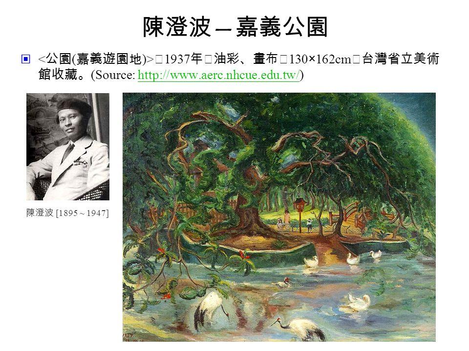陳澄波 — 嘉義公園 ‧ 1937 年‧油彩、畫布‧ 130×162cm ‧台灣省立美術 館收藏。 (Source: http://www.aerc.nhcue.edu.tw/)http://www.aerc.nhcue.edu.tw/ 陳澄波 [1895 ~ 1947]