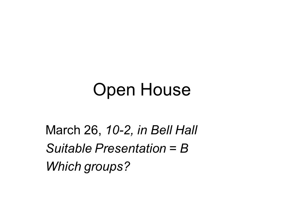 Open House March 26, 10-2, in Bell Hall Suitable Presentation = B Which groups