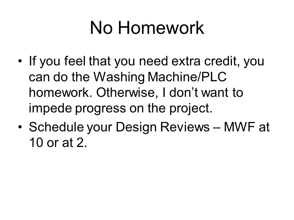 No Homework If you feel that you need extra credit, you can do the Washing Machine/PLC homework.