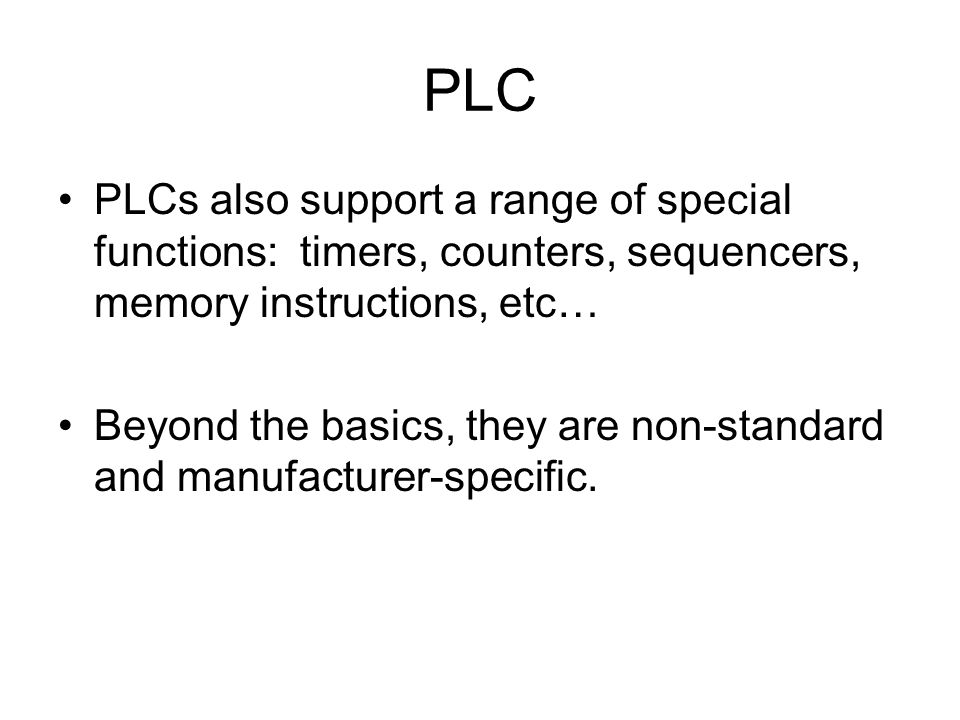 PLC PLCs also support a range of special functions: timers, counters, sequencers, memory instructions, etc… Beyond the basics, they are non-standard and manufacturer-specific.