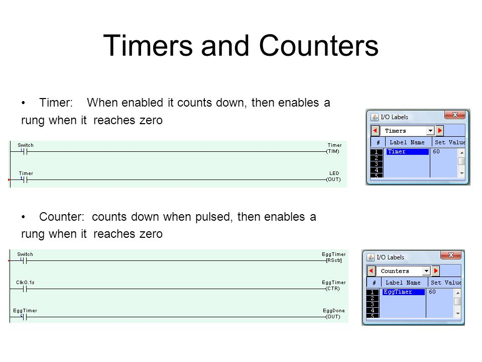 Timers and Counters Timer: When enabled it counts down, then enables a rung when it reaches zero Counter: counts down when pulsed, then enables a rung when it reaches zero