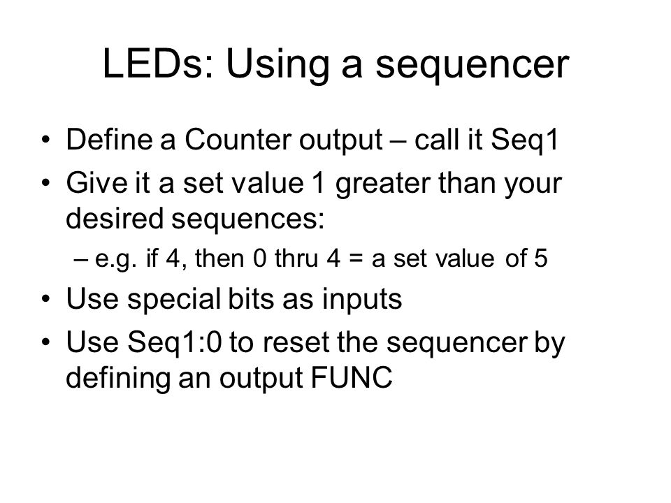 LEDs: Using a sequencer Define a Counter output – call it Seq1 Give it a set value 1 greater than your desired sequences: –e.g.