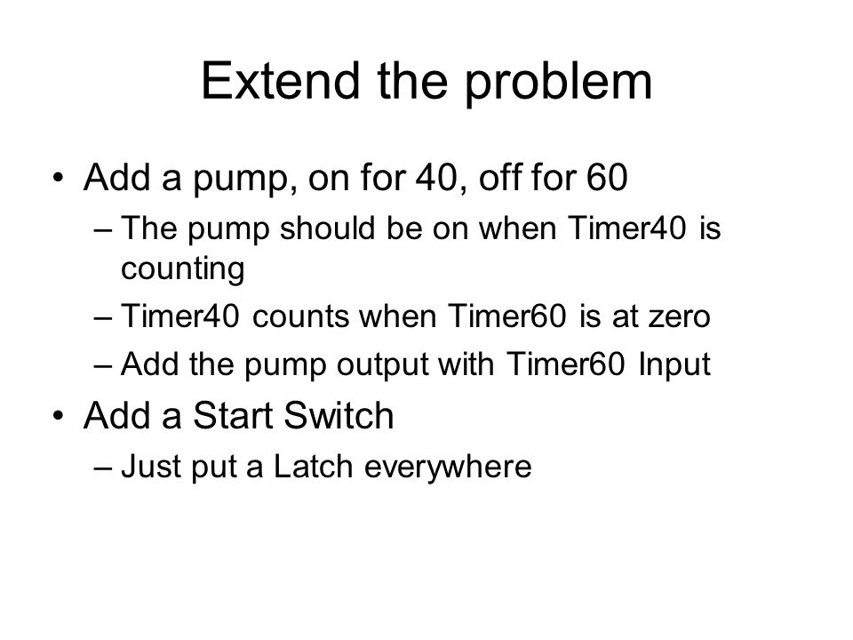 Extend the problem Add a pump, on for 40, off for 60 –The pump should be on when Timer40 is counting –Timer40 counts when Timer60 is at zero –Add the pump output with Timer60 Input Add a Start Switch –Just put a Latch everywhere
