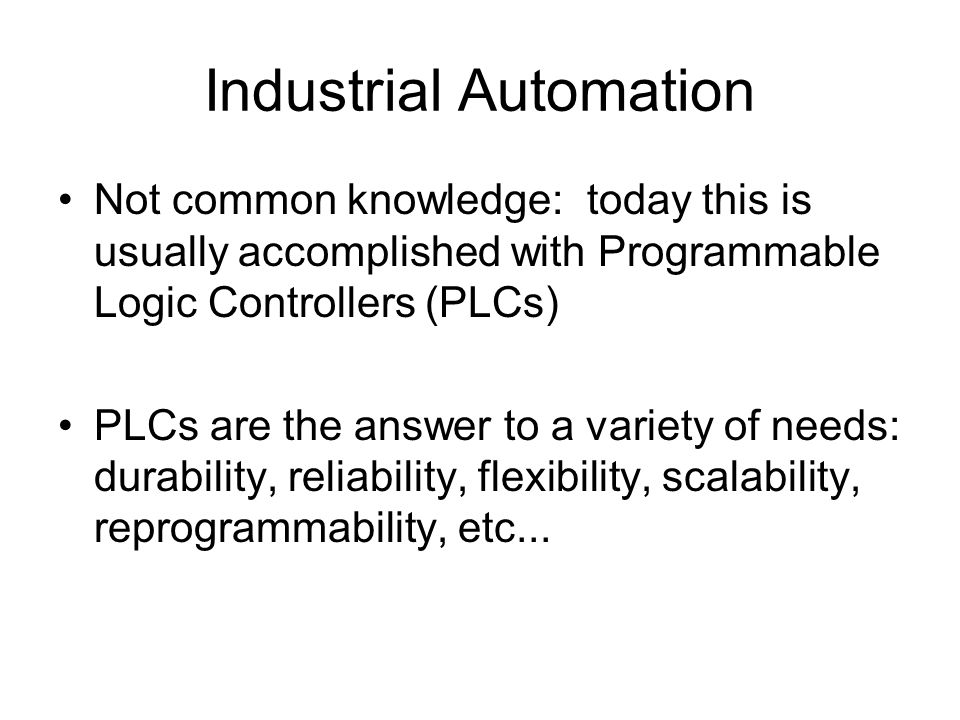 Industrial Automation Not common knowledge: today this is usually accomplished with Programmable Logic Controllers (PLCs) PLCs are the answer to a variety of needs: durability, reliability, flexibility, scalability, reprogrammability, etc...