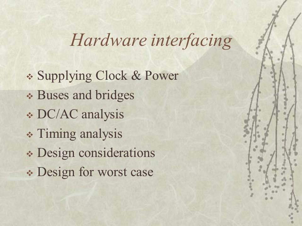Hardware interfacing  Supplying Clock & Power  Buses and bridges  DC/AC analysis  Timing analysis  Design considerations  Design for worst case