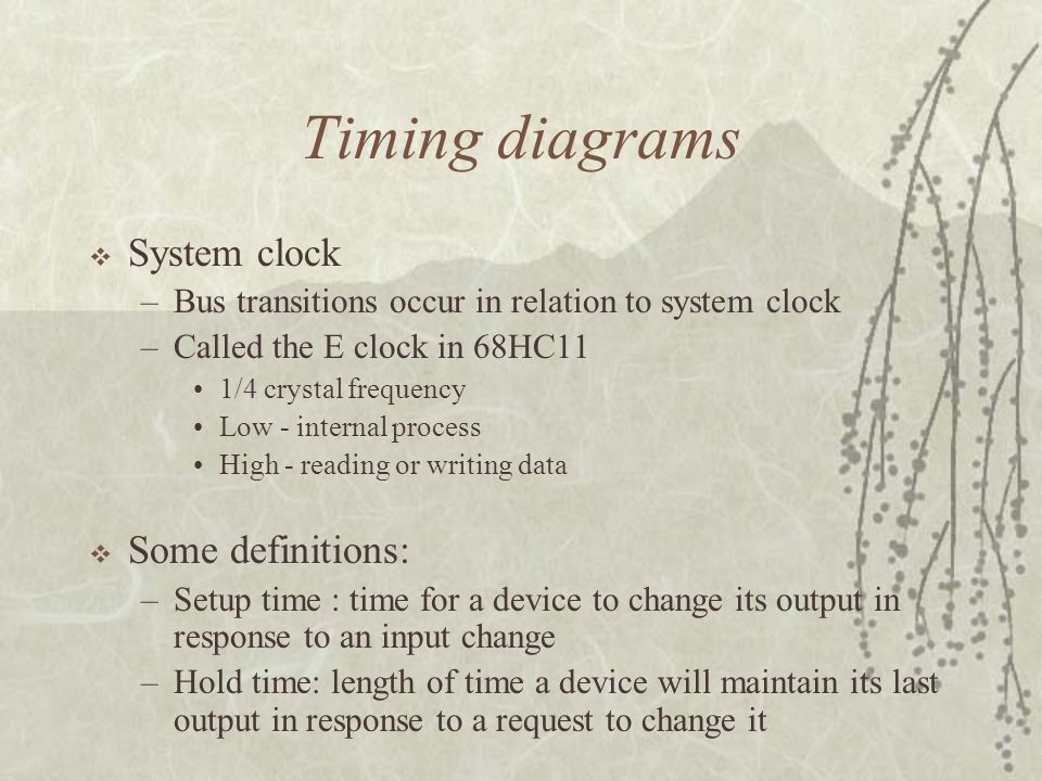 Timing diagrams  System clock –Bus transitions occur in relation to system clock –Called the E clock in 68HC11 1/4 crystal frequency Low - internal p