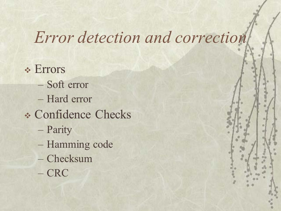 Error detection and correction  Errors –Soft error –Hard error  Confidence Checks –Parity –Hamming code –Checksum –CRC