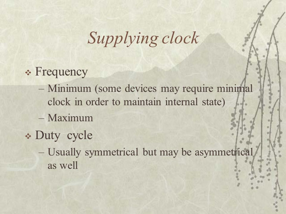 Supplying clock  Frequency –Minimum (some devices may require minimal clock in order to maintain internal state) –Maximum  Duty cycle –Usually symme
