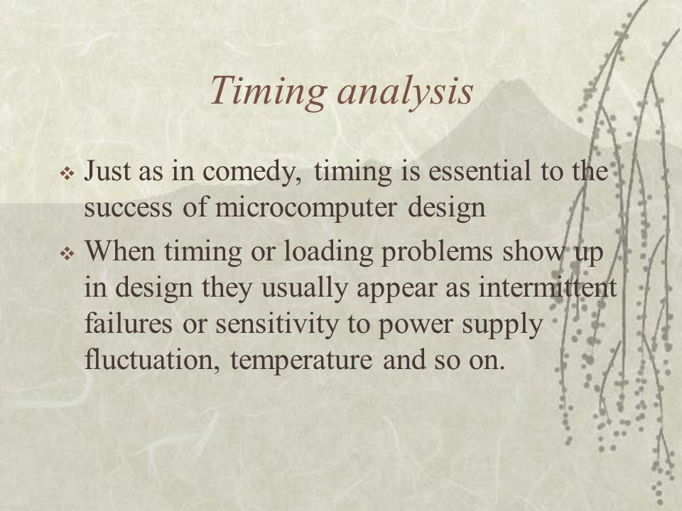 Timing analysis  Just as in comedy, timing is essential to the success of microcomputer design  When timing or loading problems show up in design th