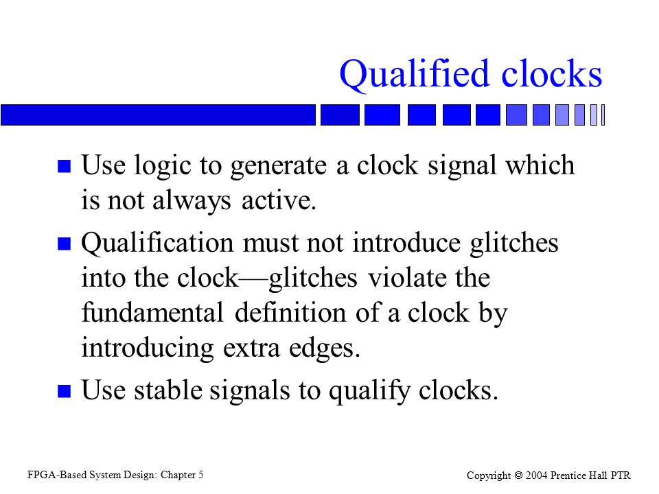 FPGA-Based System Design: Chapter 5 Copyright  2004 Prentice Hall PTR Qualified clocks n Use logic to generate a clock signal which is not always act