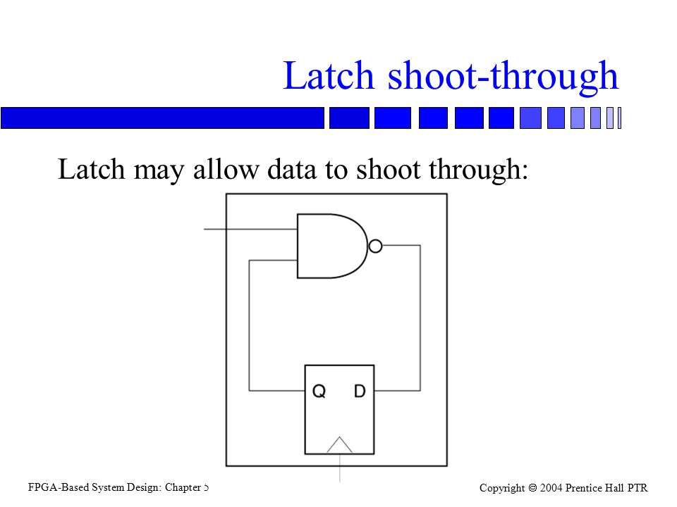 FPGA-Based System Design: Chapter 5 Copyright  2004 Prentice Hall PTR Latch shoot-through Latch may allow data to shoot through: