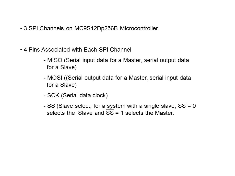 3 SPI Channels on MC9S12Dp256B Microcontroller 4 Pins Associated with Each SPI Channel - MISO (Serial input data for a Master, serial output data for a Slave) - MOSI ((Serial output data for a Master, serial input data for a Slave) - SCK (Serial data clock) - SS (Slave select; for a system with a single slave, SS = 0 selects the Slave and SS = 1 selects the Master.