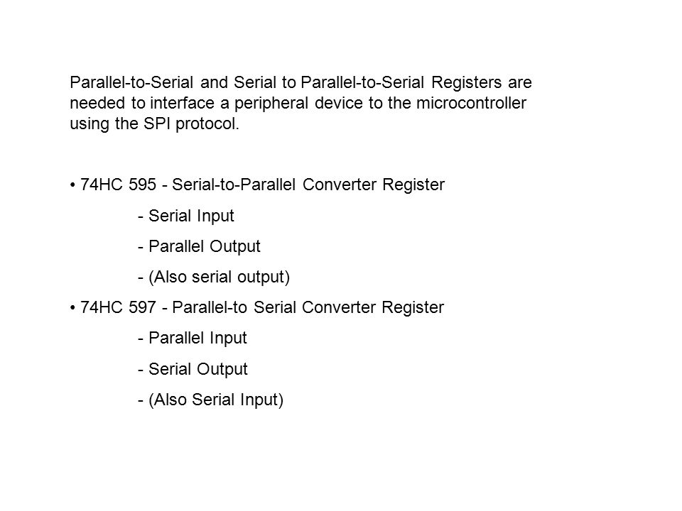 Parallel-to-Serial and Serial to Parallel-to-Serial Registers are needed to interface a peripheral device to the microcontroller using the SPI protocol.