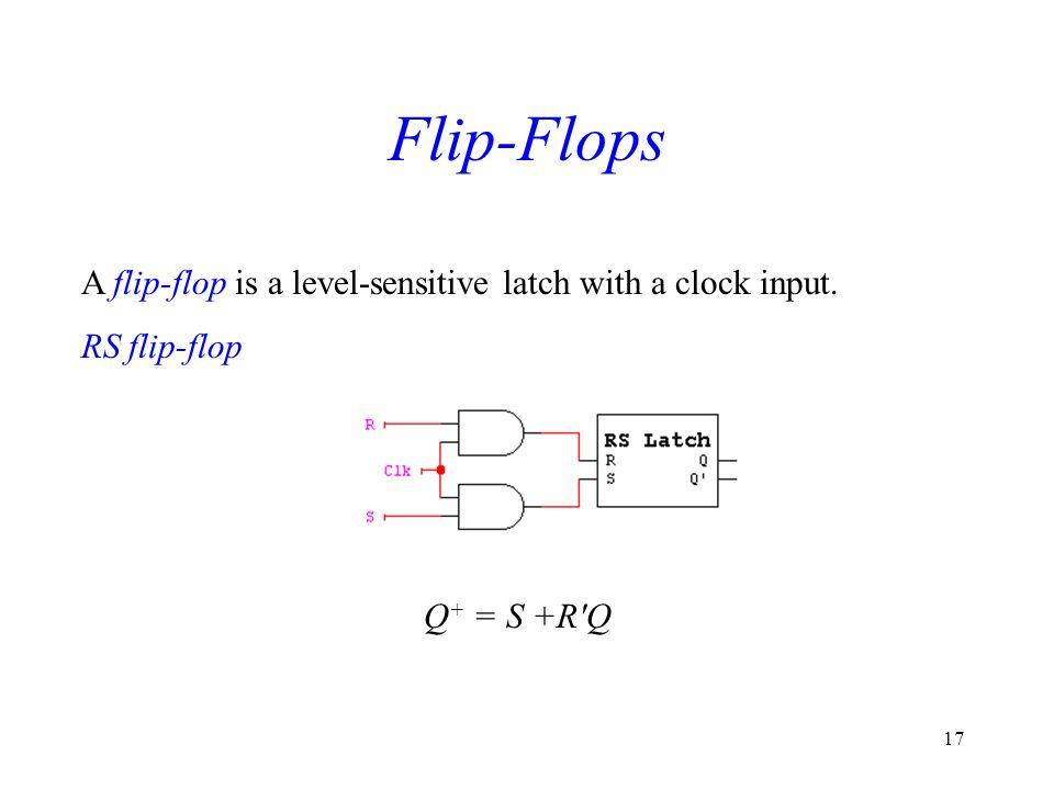 17 Flip-Flops A flip-flop is a level-sensitive latch with a clock input. RS flip-flop Q + = S +R'Q