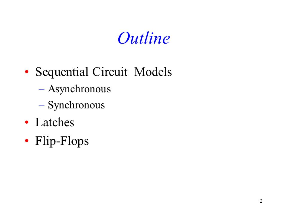 2 Outline Sequential Circuit Models –Asynchronous –Synchronous Latches Flip-Flops