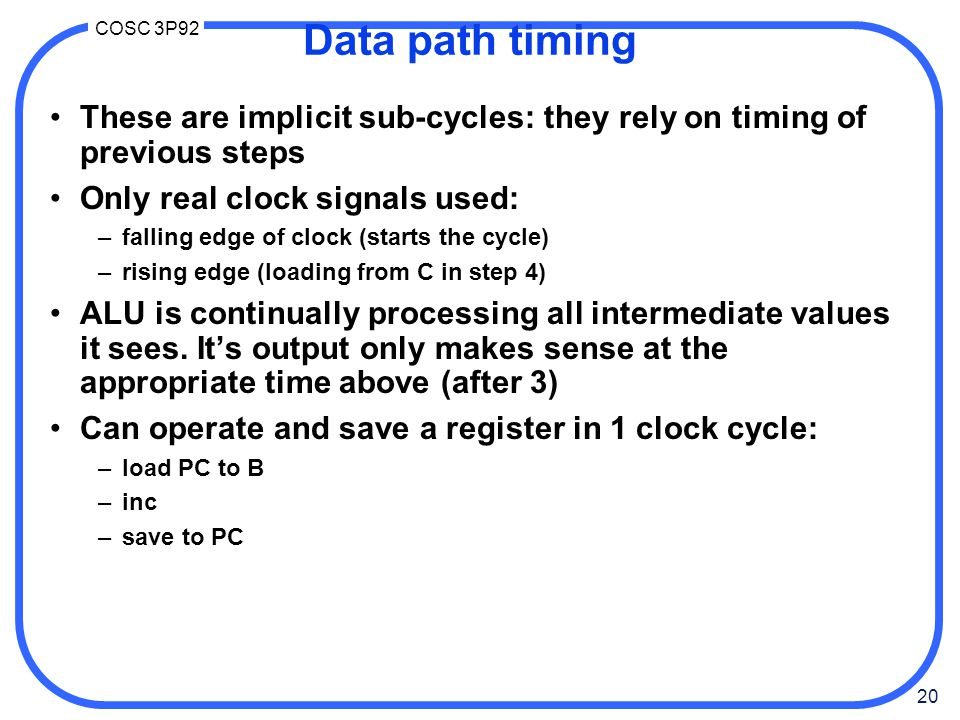 20 COSC 3P92 Data path timing These are implicit sub-cycles: they rely on timing of previous steps Only real clock signals used: –falling edge of clock (starts the cycle) –rising edge (loading from C in step 4) ALU is continually processing all intermediate values it sees.