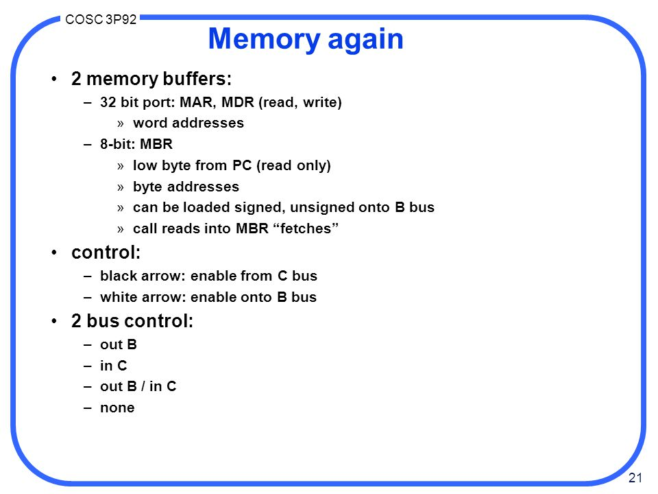 21 COSC 3P92 Memory again 2 memory buffers: –32 bit port: MAR, MDR (read, write) »word addresses –8-bit: MBR »low byte from PC (read only) »byte addresses »can be loaded signed, unsigned onto B bus »call reads into MBR fetches control: –black arrow: enable from C bus –white arrow: enable onto B bus 2 bus control: –out B –in C –out B / in C –none
