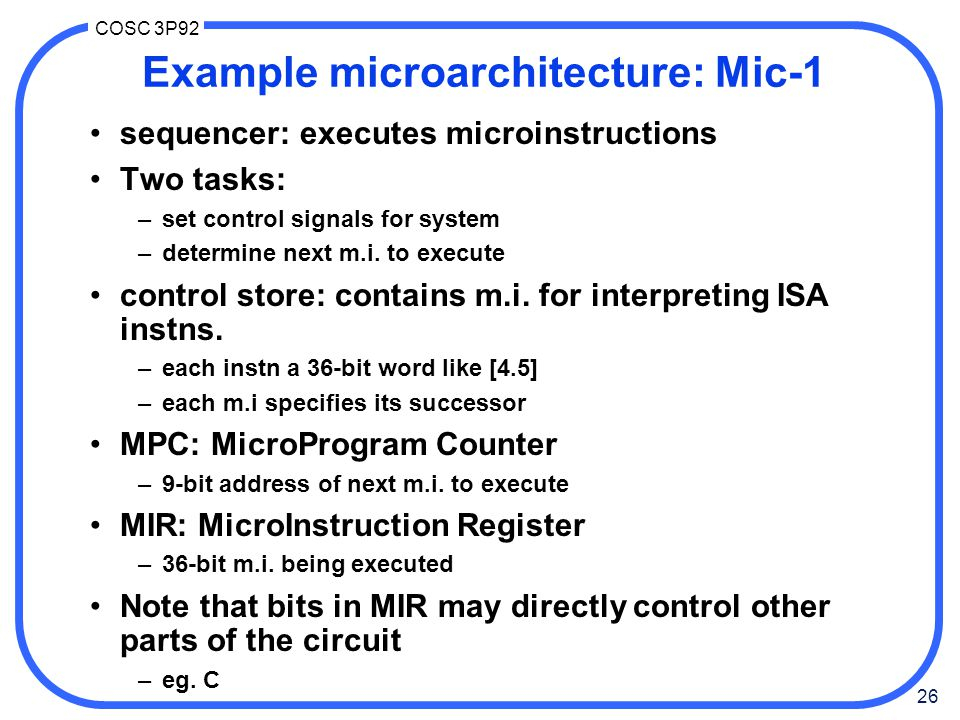 26 COSC 3P92 Example microarchitecture: Mic-1 sequencer: executes microinstructions Two tasks: –set control signals for system –determine next m.i.