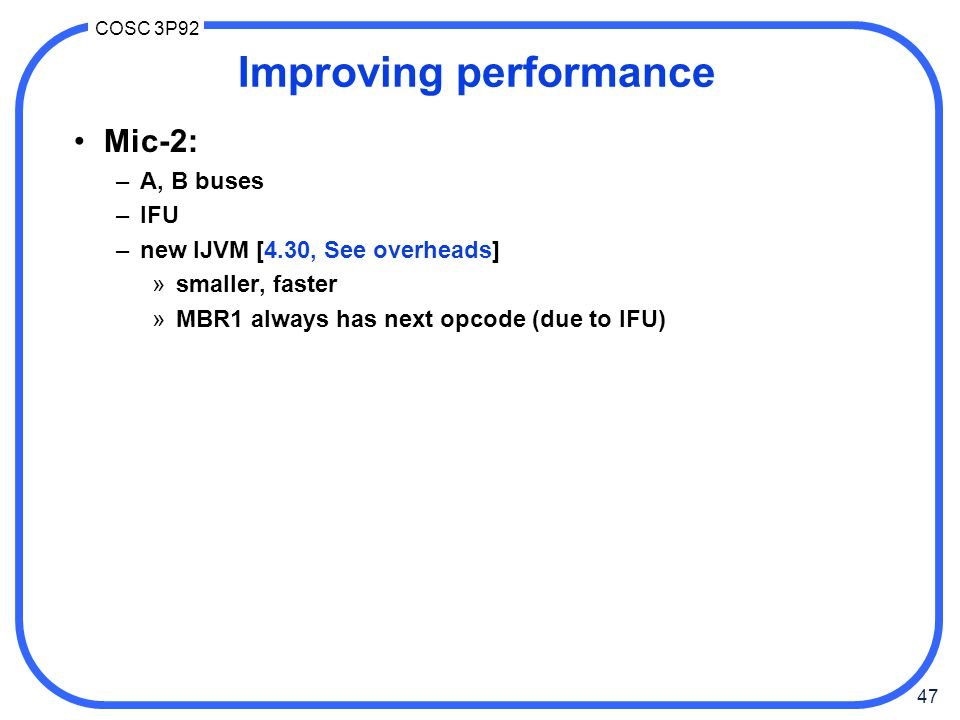 47 COSC 3P92 Improving performance Mic-2: –A, B buses –IFU –new IJVM [4.30, See overheads] »smaller, faster »MBR1 always has next opcode (due to IFU)