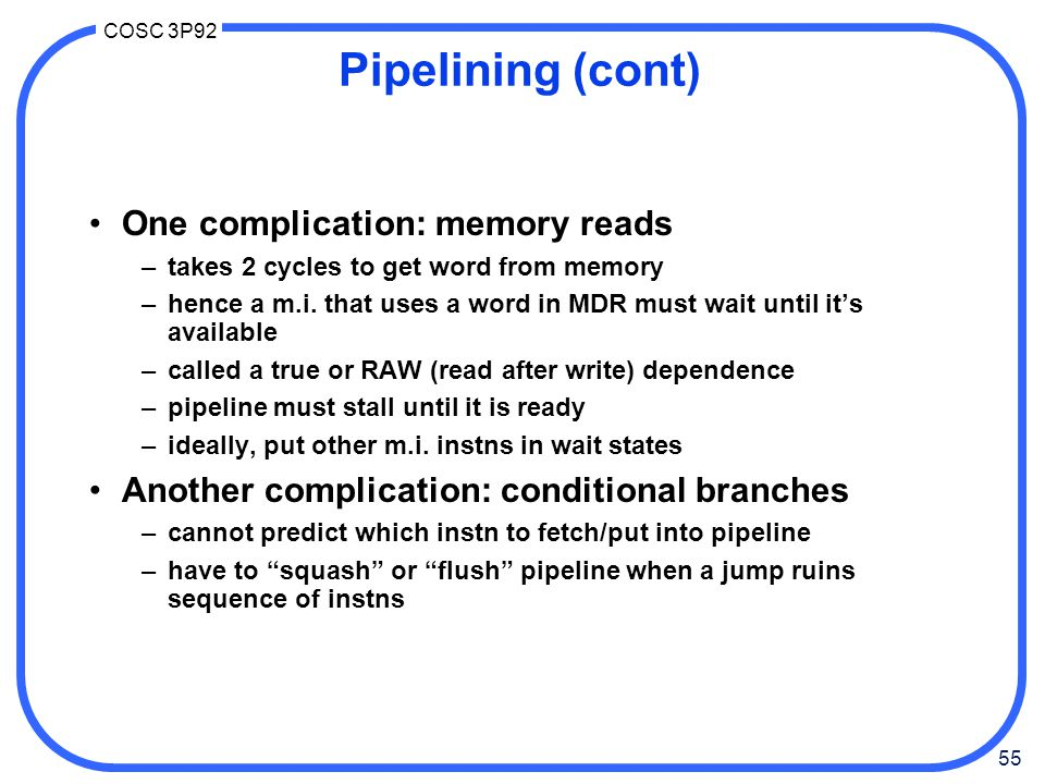55 COSC 3P92 Pipelining (cont) One complication: memory reads –takes 2 cycles to get word from memory –hence a m.i.