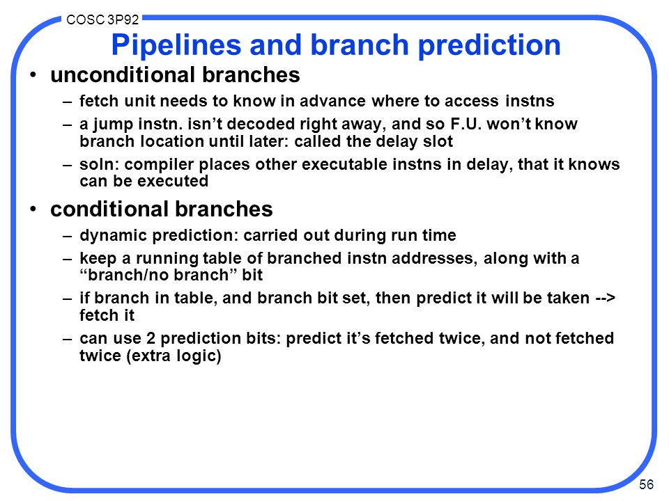 56 COSC 3P92 Pipelines and branch prediction unconditional branches –fetch unit needs to know in advance where to access instns –a jump instn.
