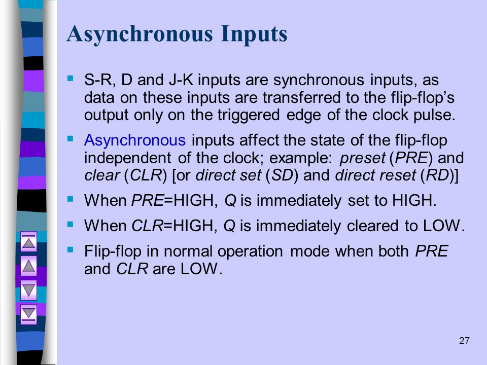 27 Asynchronous Inputs  S-R, D and J-K inputs are synchronous inputs, as data on these inputs are transferred to the flip-flop's output only on the t