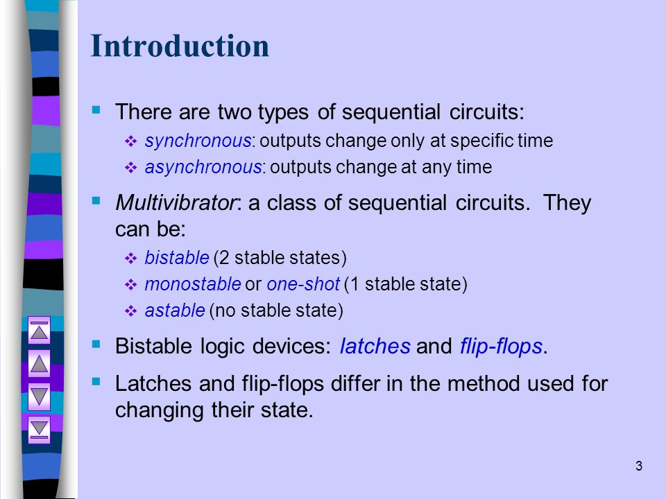 3 Introduction  There are two types of sequential circuits:  synchronous: outputs change only at specific time  asynchronous: outputs change at any