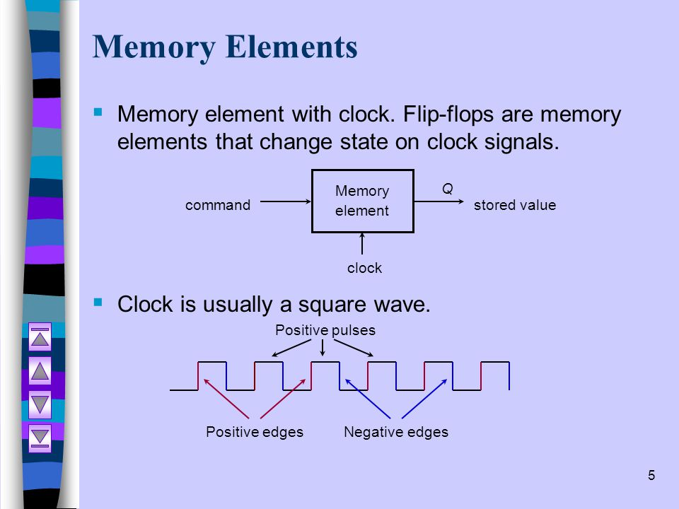 6 Memory Elements  Two types of triggering/activation:  pulse-triggered  edge-triggered  Pulse-triggered  latches  ON = 1, OFF = 0  Edge-triggered Flip-flops  positive edge-triggered (ON = from 0 to 1; OFF = other time)  negative edge-triggered (ON = from 1 to 0; OFF = other time)