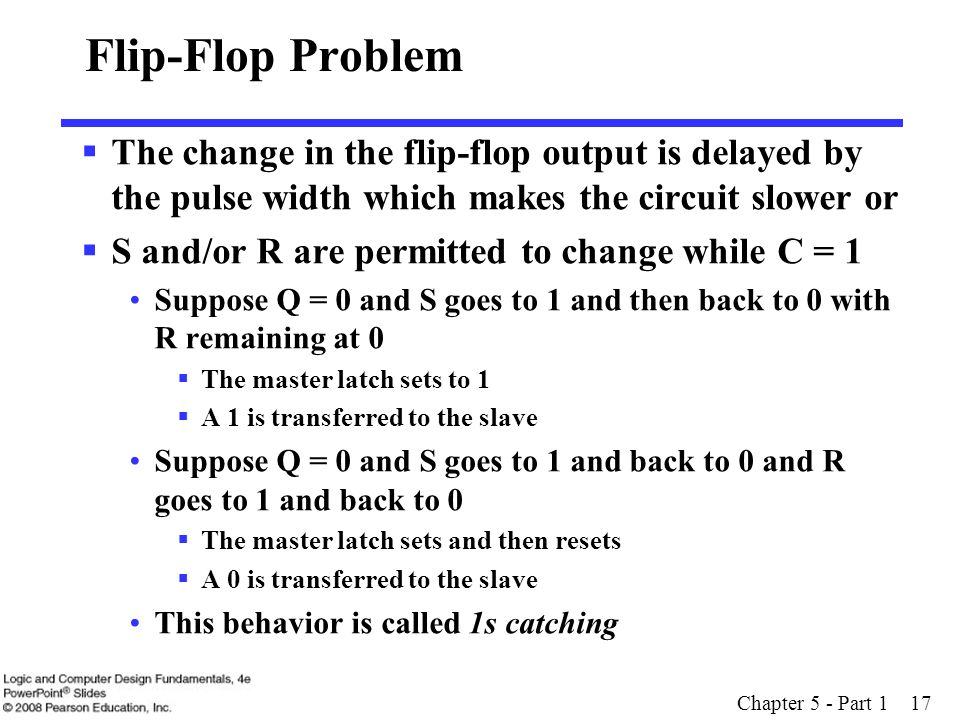 Chapter 5 - Part 1 17 Flip-Flop Problem  The change in the flip-flop output is delayed by the pulse width which makes the circuit slower or  S and/o