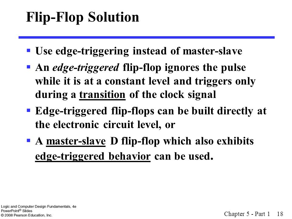 Chapter 5 - Part 1 18 Flip-Flop Solution  Use edge-triggering instead of master-slave  An edge-triggered flip-flop ignores the pulse while it is at