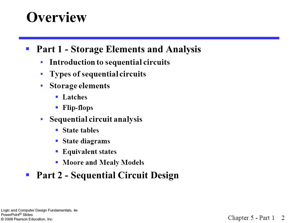 Chapter 5 - Part 1 23 Overview  Part 1 - Storage Elements and Analysis Introduction to sequential circuits Types of sequential circuits Storage elements  Latches  Flip-flops Sequential circuit analysis  State tables  State diagrams  Equivalent states  Moore and Mealy Models  Part 2 - Sequential Circuit Design