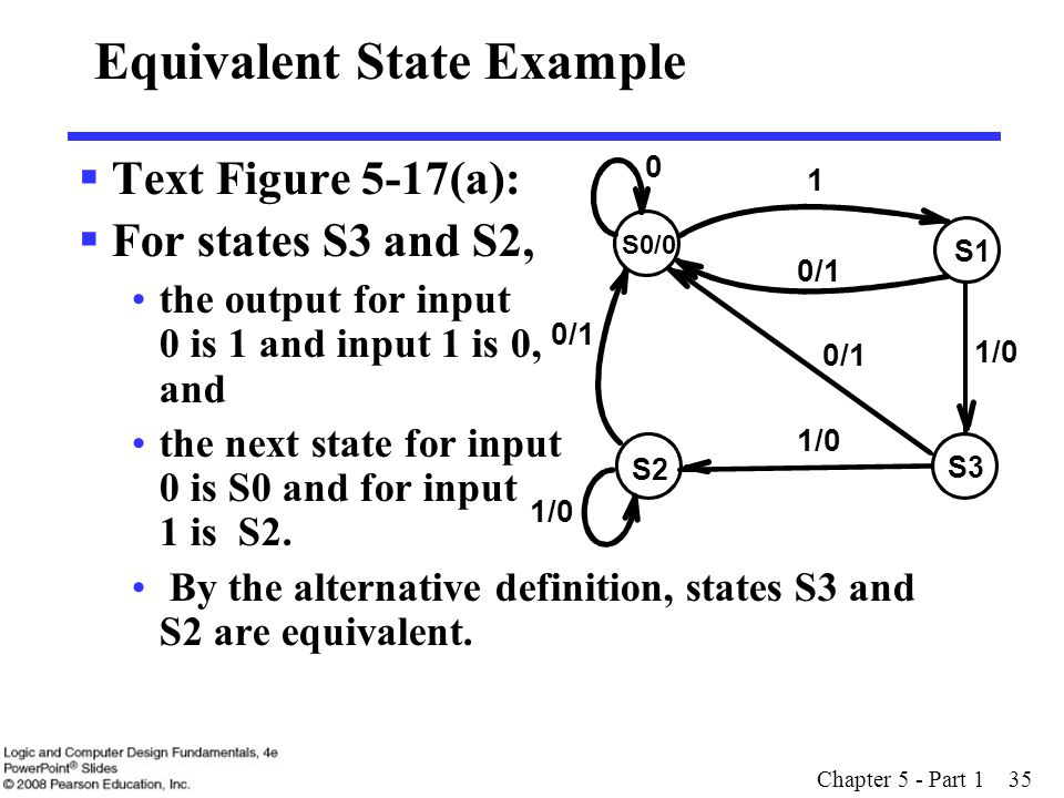Chapter 5 - Part 1 35 Equivalent State Example  Text Figure 5-17(a):  For states S3 and S2, the output for input 0 is 1 and input 1 is 0, and the ne