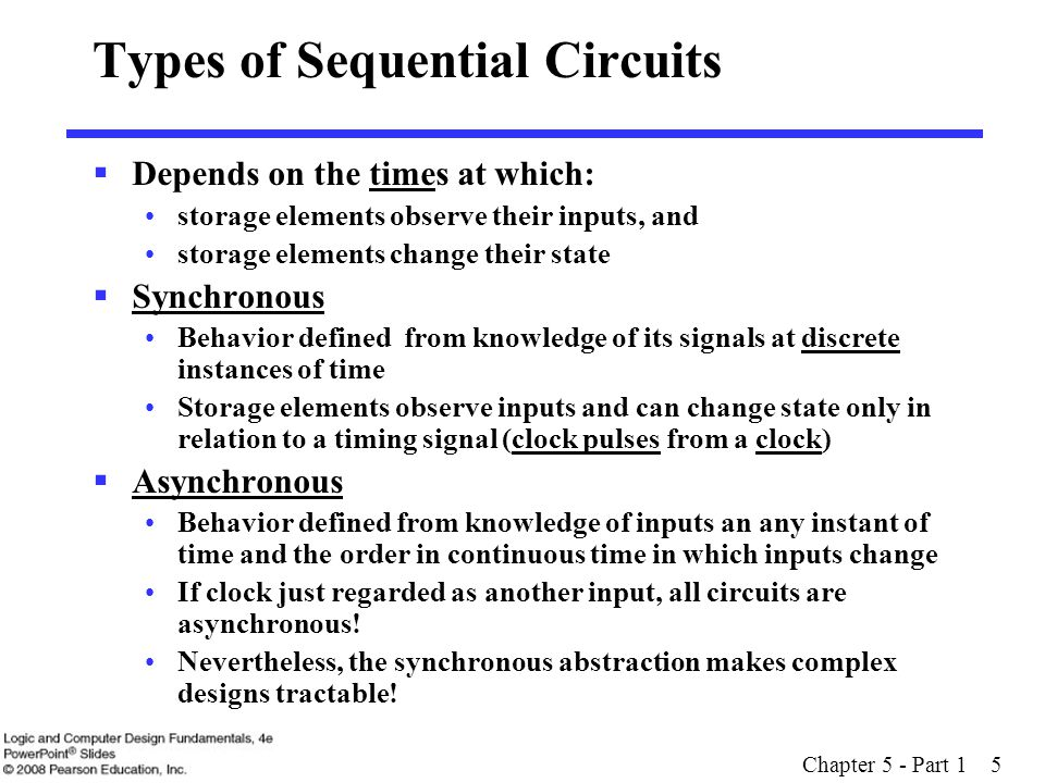Chapter 5 - Part 1 6 Overview  Part 1 - Storage Elements and Analysis Introduction to sequential circuits Types of sequential circuits Storage elements  Latches  Flip-flops Sequential circuit analysis  State tables  State diagrams  Equivalent states  Moore and Mealy Models  Part 2 - Sequential Circuit Design