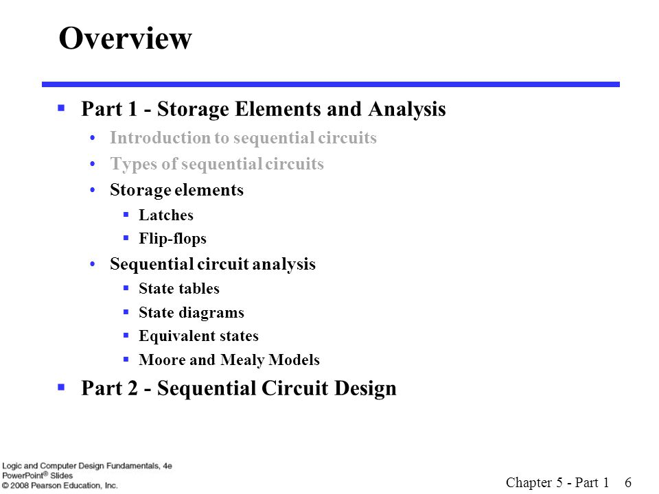 Chapter 5 - Part 1 6 Overview  Part 1 - Storage Elements and Analysis Introduction to sequential circuits Types of sequential circuits Storage elemen
