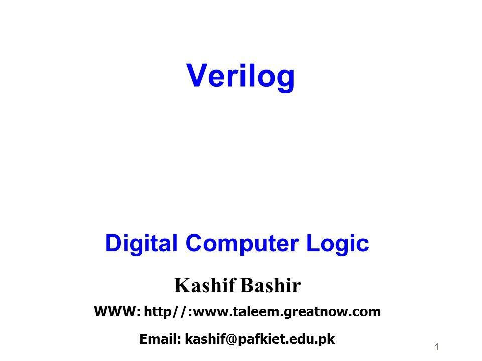 1 Verilog Digital Computer Logic Kashif Bashir WWW: http//:www.taleem.greatnow.com Email: kashif@pafkiet.edu.pk