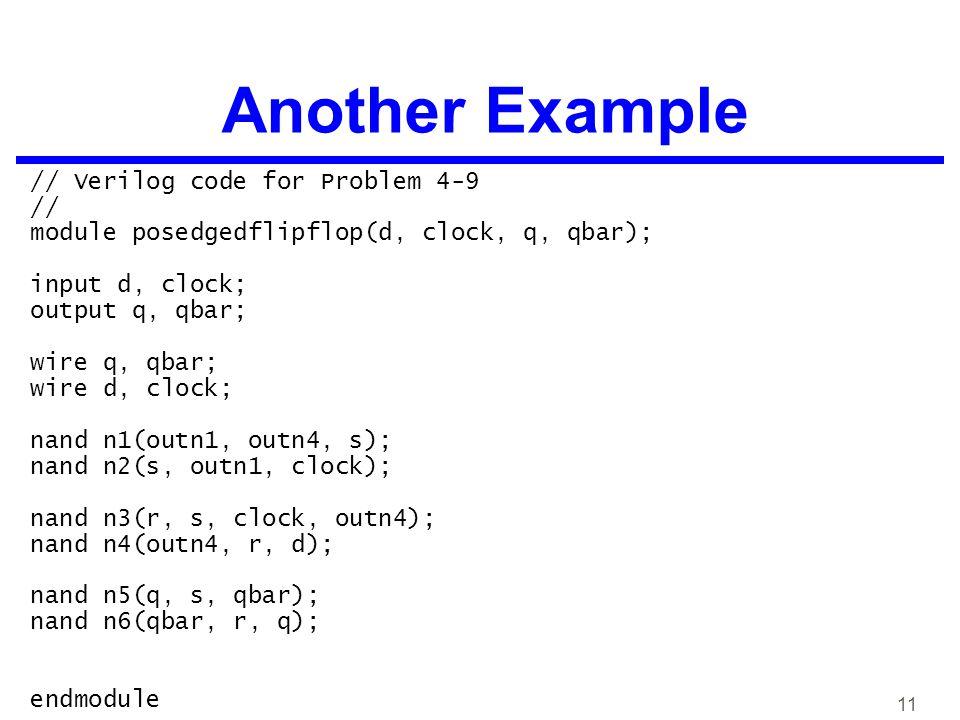 11 Another Example // Verilog code for Problem 4-9 // module posedgedflipflop(d, clock, q, qbar); input d, clock; output q, qbar; wire q, qbar; wire d, clock; nand n1(outn1, outn4, s); nand n2(s, outn1, clock); nand n3(r, s, clock, outn4); nand n4(outn4, r, d); nand n5(q, s, qbar); nand n6(qbar, r, q); endmodule